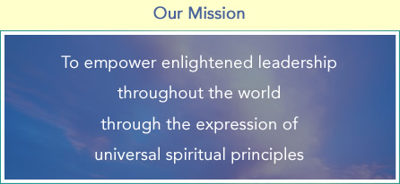 To empower enlightened leadership throughout the world through the expression of universal spiritual principles